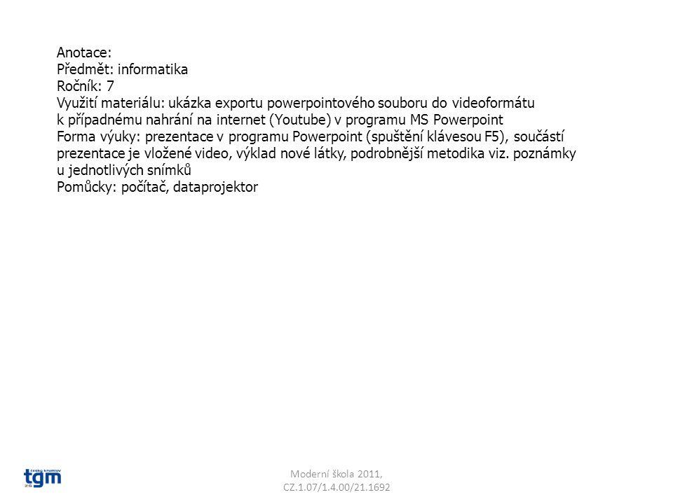 Anotace: Předmět: informatika Ročník: 7 Využití materiálu: ukázka exportu powerpointového souboru do videoformátu k případnému nahrání na internet (Youtube) v programu MS Powerpoint Forma výuky: prezentace v programu Powerpoint (spuštění klávesou F5), součástí prezentace je vložené video, výklad nové látky, podrobnější metodika viz.