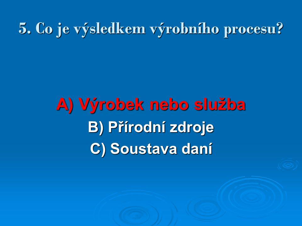 5. Co je výsledkem výrobního procesu? A) Výrobek nebo služba B) Přírodní zdroje C) Soustava daní