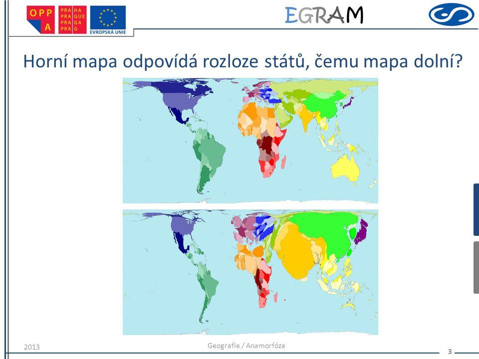 EGRAMEGRAM Horní mapa odpovídá rozloze států, čemu mapa dolní? Geografie / Anamorfóza 3 2013