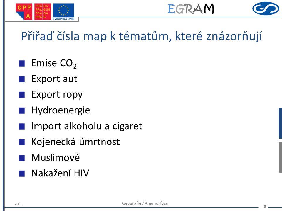 EGRAMEGRAM Přiřaď čísla map k tématům, které znázorňují Emise CO 2 Export aut Export ropy Hydroenergie Import alkoholu a cigaret Kojenecká úmrtnost Muslimové Nakažení HIV Geografie / Anamorfóza 6 2013