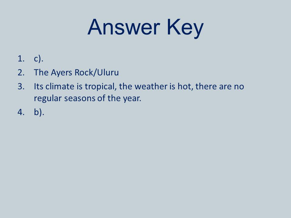 Answer Key 1.c). 2.The Ayers Rock/Uluru 3.Its climate is tropical, the weather is hot, there are no regular seasons of the year. 4.b).