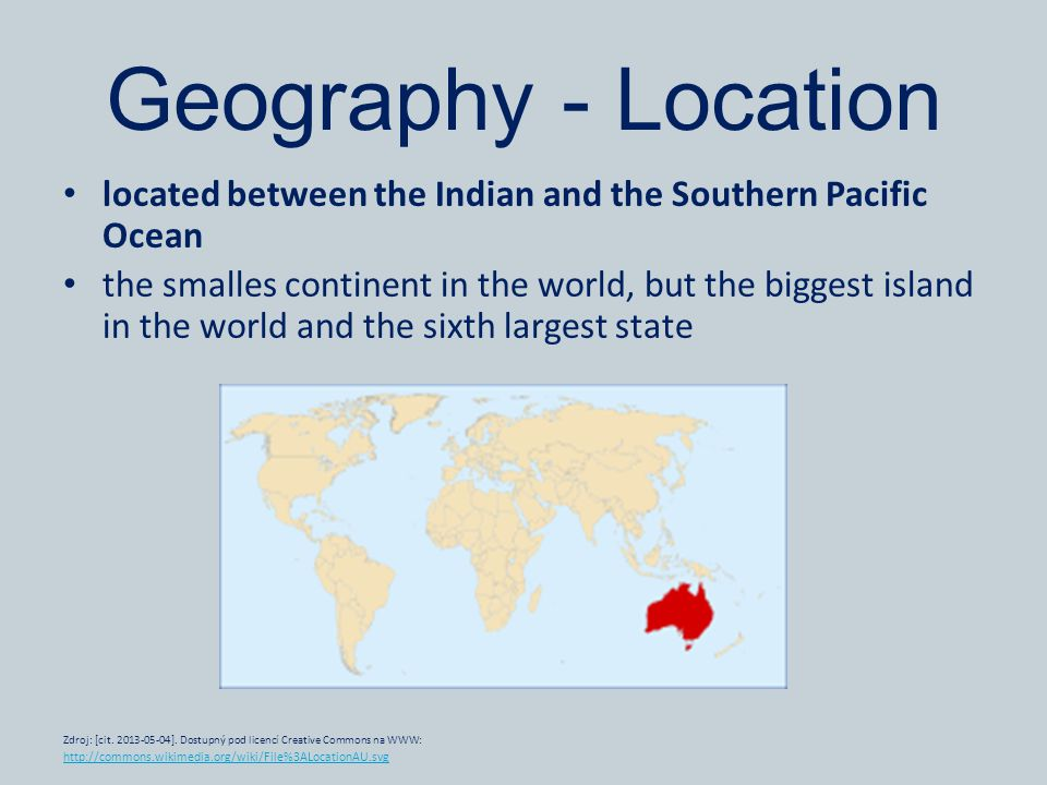 Geography - Location located between the Indian and the Southern Pacific Ocean the smalles continent in the world, but the biggest island in the world and the sixth largest state Zdroj: [cit.