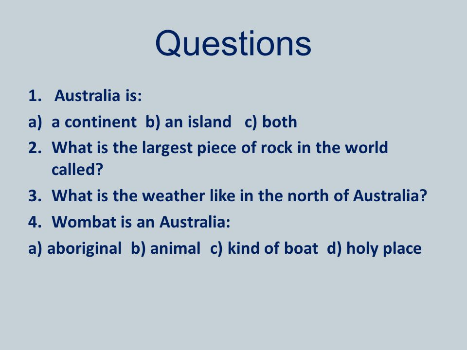 Questions 1.Australia is: a)a continent b) an island c) both 2.What is the largest piece of rock in the world called? 3.What is the weather like in th