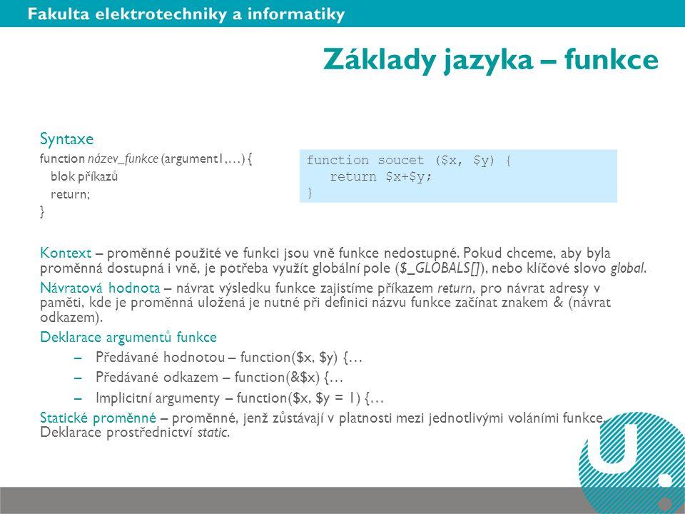 Základy jazyka – funkce Syntaxe function název_funkce (argument1,…) { blok příkazů return; } Kontext – proměnné použité ve funkci jsou vně funkce nedo