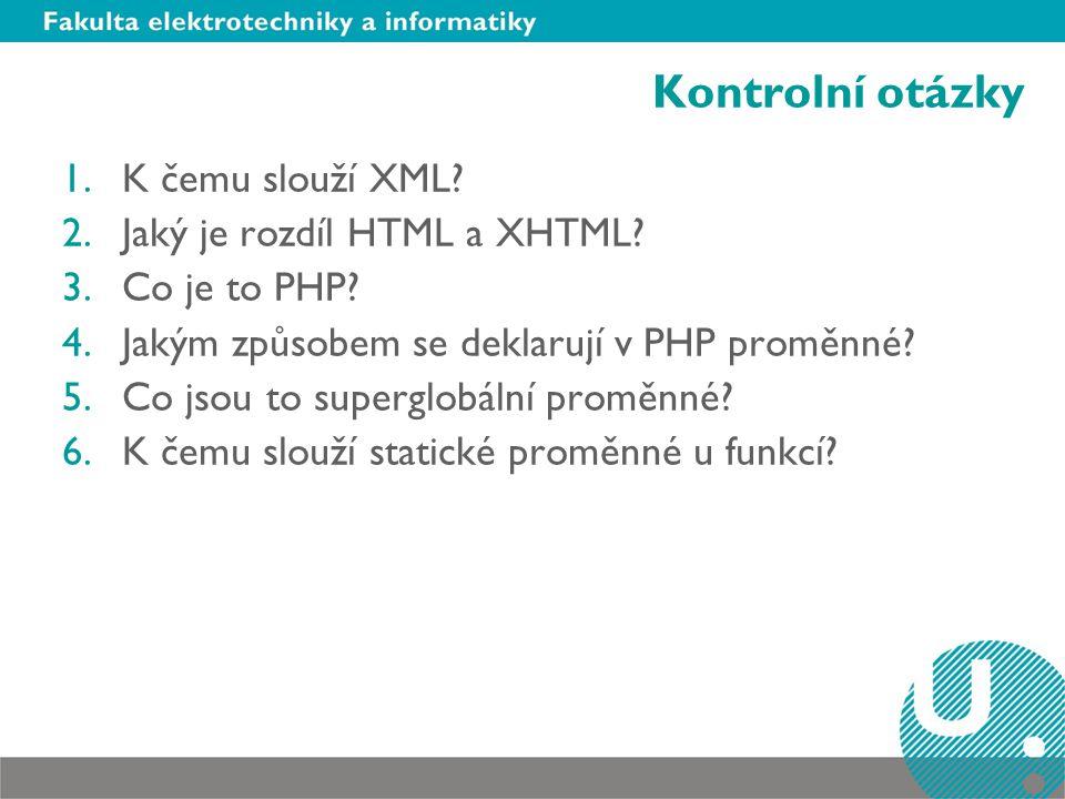 Kontrolní otázky 1.K čemu slouží XML? 2.Jaký je rozdíl HTML a XHTML? 3.Co je to PHP? 4.Jakým způsobem se deklarují v PHP proměnné? 5.Co jsou to superg