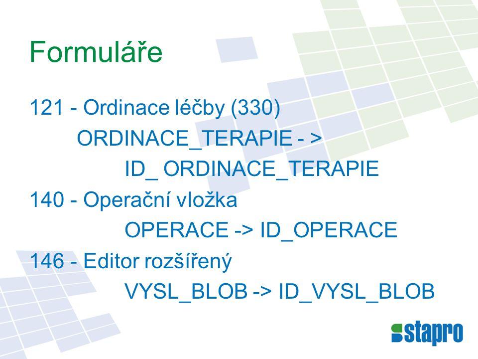Formuláře 121 - Ordinace léčby (330) ORDINACE_TERAPIE - > ID_ ORDINACE_TERAPIE 140 - Operační vložka OPERACE -> ID_OPERACE 146 - Editor rozšířený VYSL_BLOB -> ID_VYSL_BLOB