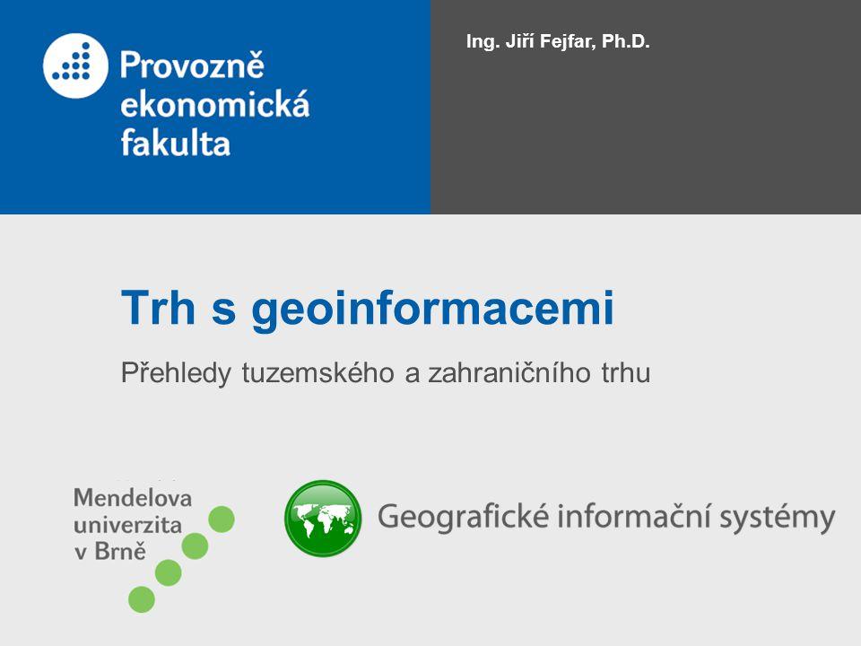 Trh s geoinformacemi Přehledy tuzemského a zahraničního trhu Ing. Jiří Fejfar, Ph.D.
