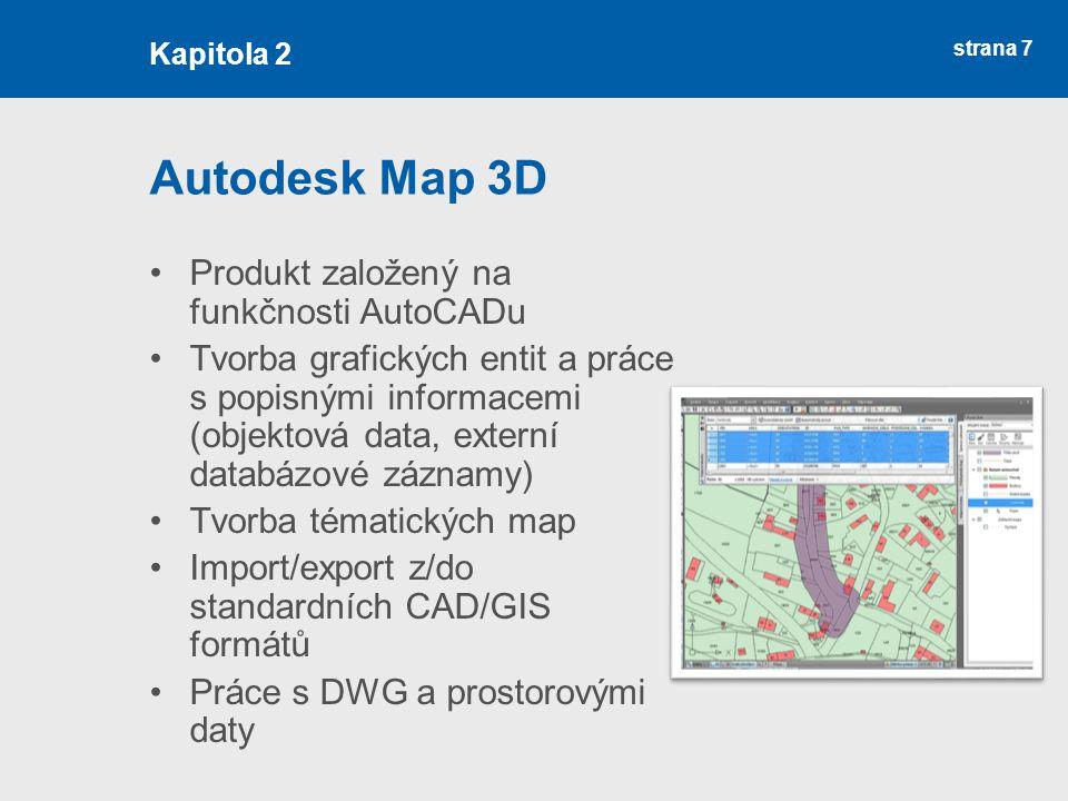 strana 7 Autodesk Map 3D Produkt založený na funkčnosti AutoCADu Tvorba grafických entit a práce s popisnými informacemi (objektová data, externí databázové záznamy) Tvorba tématických map Import/export z/do standardních CAD/GIS formátů Práce s DWG a prostorovými daty Kapitola 2