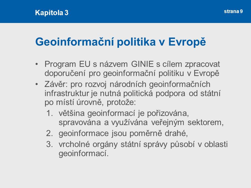 strana 9 Geoinformační politika v Evropě Program EU s názvem GINIE s cílem zpracovat doporučení pro geoinformační politiku v Evropě Závěr: pro rozvoj národních geoinformačních infrastruktur je nutná politická podpora od státní po místí úrovně, protože: 1.většina geoinformací je pořizována, spravována a využívána veřejným sektorem, 2.geoinformace jsou poměrně drahé, 3.vrcholné orgány státní správy působí v oblasti geoinformací.