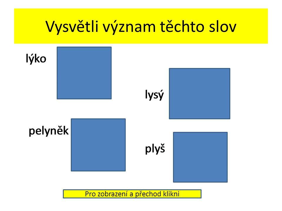 Vysvětli význam těchto slov lýko lysý pelyněk plyš lýko lysý pelyněk plyš Pro zobrazení a přechod klikni