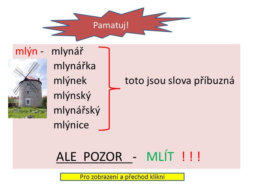 mlýn - mlynář mlynářka mlýnek toto jsou slova příbuzná mlýnský mlynářský mlýnice ALE POZOR - MLÍT .