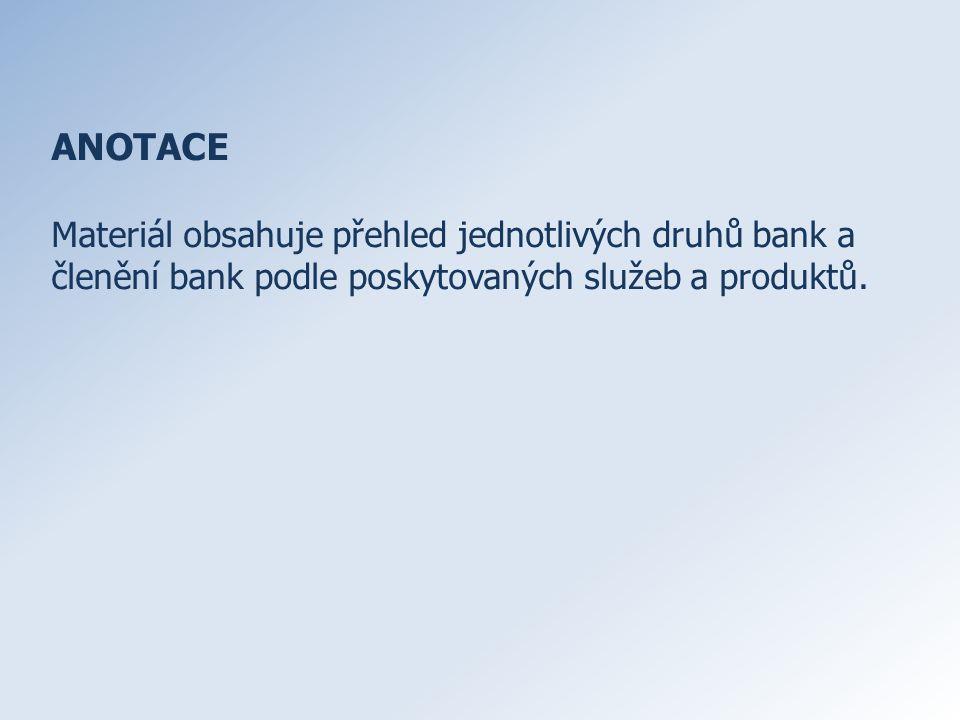 ANOTACE Materiál obsahuje přehled jednotlivých druhů bank a členění bank podle poskytovaných služeb a produktů.