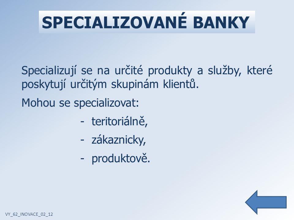 ZÁKLADNÍ DRUHY BANK VY_62_INOVACE_02_12  Obchodní banka  Investiční banka – emisní obchody, obchody s cennými papíry, depotní obchody, majetková správa aktiv, fúze a akvizice  Spořitelna – může plnit také funkci investiční banky  Stavební spořitelna – má pravidelné příjmy, v rámci stavebních spořitelen se operuje se státní podporou