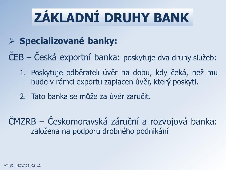 ZÁKLADNÍ DRUHY BANK VY_62_INOVACE_02_12  Specializované banky: ČEB – Česká exportní banka: poskytuje dva druhy služeb: 1.Poskytuje odběrateli úvěr na dobu, kdy čeká, než mu bude v rámci exportu zaplacen úvěr, který poskytl.