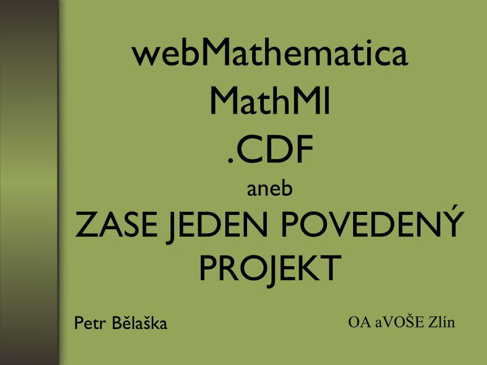 webMathematica MathMl.CDF aneb ZASE JEDEN POVEDENÝ PROJEKT Petr Bělaška OA aVOŠE Zlín