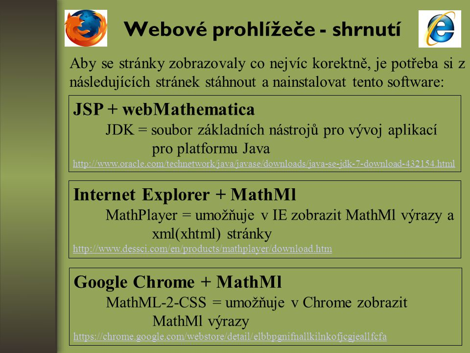 Webové prohlížeče - shrnutí Aby se stránky zobrazovaly co nejvíc korektně, je potřeba si z následujících stránek stáhnout a nainstalovat tento software: JSP + webMathematica JDK = soubor základních nástrojů pro vývoj aplikací pro platformu Java http://www.oracle.com/technetwork/java/javase/downloads/java-se-jdk-7-download-432154.html Internet Explorer + MathMl MathPlayer = umožňuje v IE zobrazit MathMl výrazy a xml(xhtml) stránky http://www.dessci.com/en/products/mathplayer/download.htm Google Chrome + MathMl MathML-2-CSS = umožňuje v Chrome zobrazit MathMl výrazy https://chrome.google.com/webstore/detail/elbbpgnifnallkilnkofjcgjeallfcfa