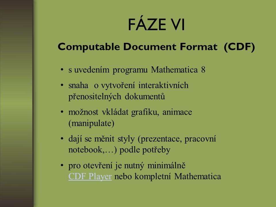 FÁZE VI Computable Document Format (CDF) s uvedením programu Mathematica 8 snaha o vytvoření interaktivních přenositelných dokumentů možnost vkládat grafiku, animace (manipulate) dají se měnit styly (prezentace, pracovní notebook,…) podle potřeby pro otevření je nutný minimálně CDF Player nebo kompletní Mathematica CDF Player