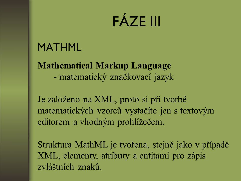 FÁZE III MATHML Mathematical Markup Language - matematický značkovací jazyk Je založeno na XML, proto si při tvorbě matematických vzorců vystačíte jen s textovým editorem a vhodným prohlížečem.