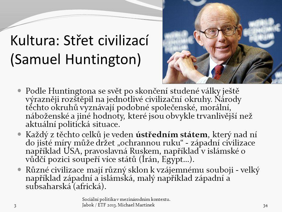 Kultura: Střet civilizací (Samuel Huntington) 3 Sociální politika v mezinárodním kontextu. Jabok / ETF 2013. Michael Martinek34 Podle Huntingtona se s