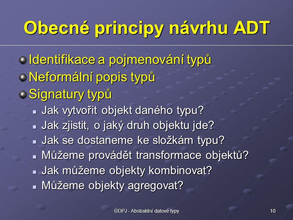 10ÚDPJ - Abstraktní datové typy Obecné principy návrhu ADT Identifikace a pojmenování typů Neformální popis typů Signatury typů Jak vytvořit objekt daného typu.