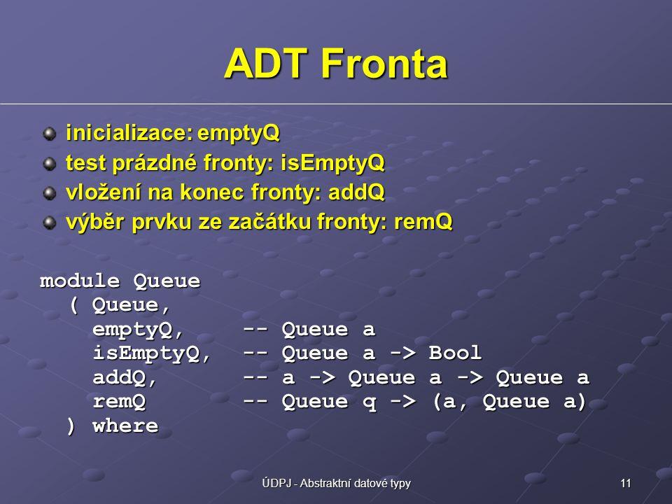 11ÚDPJ - Abstraktní datové typy ADT Fronta inicializace: emptyQ test prázdné fronty: isEmptyQ vložení na konec fronty: addQ výběr prvku ze začátku fro
