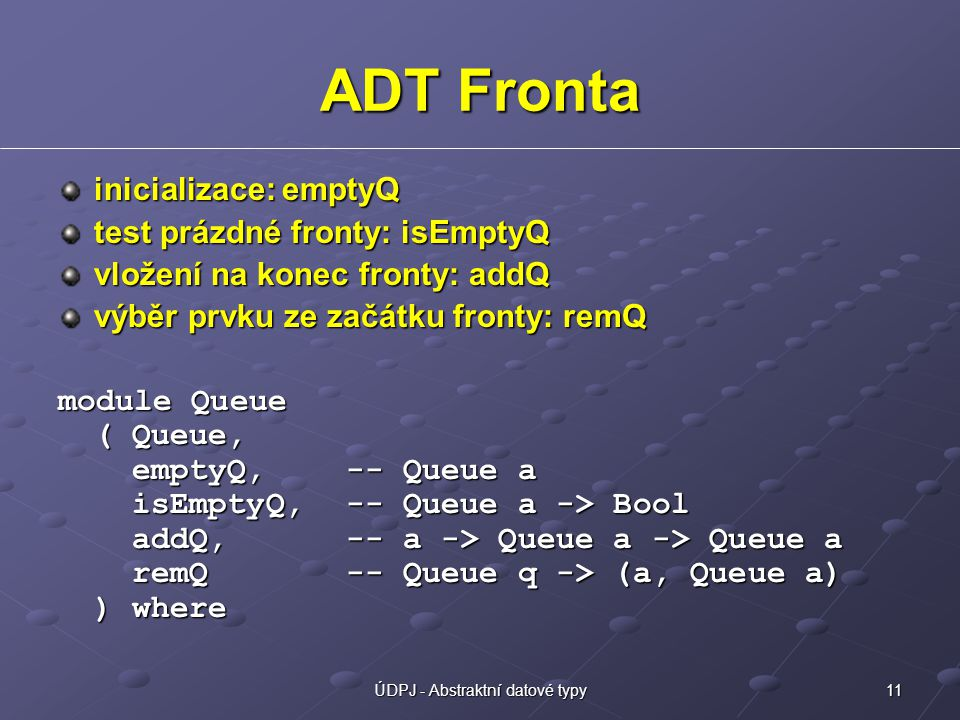 11ÚDPJ - Abstraktní datové typy ADT Fronta inicializace: emptyQ test prázdné fronty: isEmptyQ vložení na konec fronty: addQ výběr prvku ze začátku fronty: remQ module Queue ( Queue, emptyQ,-- Queue a isEmptyQ,-- Queue a -> Bool addQ,-- a -> Queue a -> Queue a remQ-- Queue q -> (a, Queue a) ) where