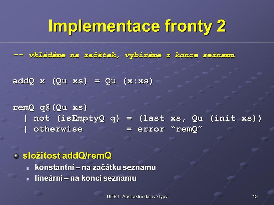 13ÚDPJ - Abstraktní datové typy Implementace fronty 2 -- vkládáme na začátek, vybíráme z konce seznamu addQ x (Qu xs) = Qu (x:xs) remQ q@(Qu xs) | not (isEmptyQ q) = (last xs, Qu (init xs)) | otherwise = error remQ složitost addQ/remQ konstantní – na začátku seznamu konstantní – na začátku seznamu lineární – na konci seznamu lineární – na konci seznamu