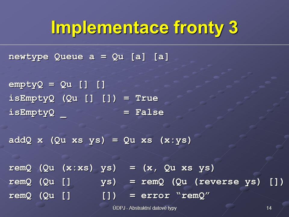 14ÚDPJ - Abstraktní datové typy Implementace fronty 3 newtype Queue a = Qu [a] [a] emptyQ = Qu [] [] isEmptyQ (Qu [] []) = True isEmptyQ _ = False addQ x (Qu xs ys) = Qu xs (x:ys) remQ (Qu (x:xs) ys) = (x, Qu xs ys) remQ (Qu [] ys) = remQ (Qu (reverse ys) []) remQ (Qu [] []) = error remQ