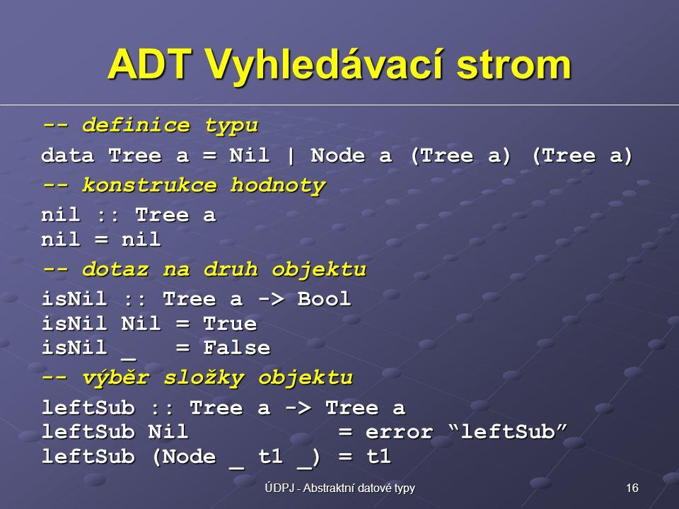 16ÚDPJ - Abstraktní datové typy ADT Vyhledávací strom -- definice typu data Tree a = Nil | Node a (Tree a) (Tree a) -- konstrukce hodnoty nil :: Tree a nil = nil -- dotaz na druh objektu isNil :: Tree a -> Bool isNil Nil = True isNil _ = False -- výběr složky objektu leftSub :: Tree a -> Tree a leftSub Nil = error leftSub leftSub (Node _ t1 _) = t1