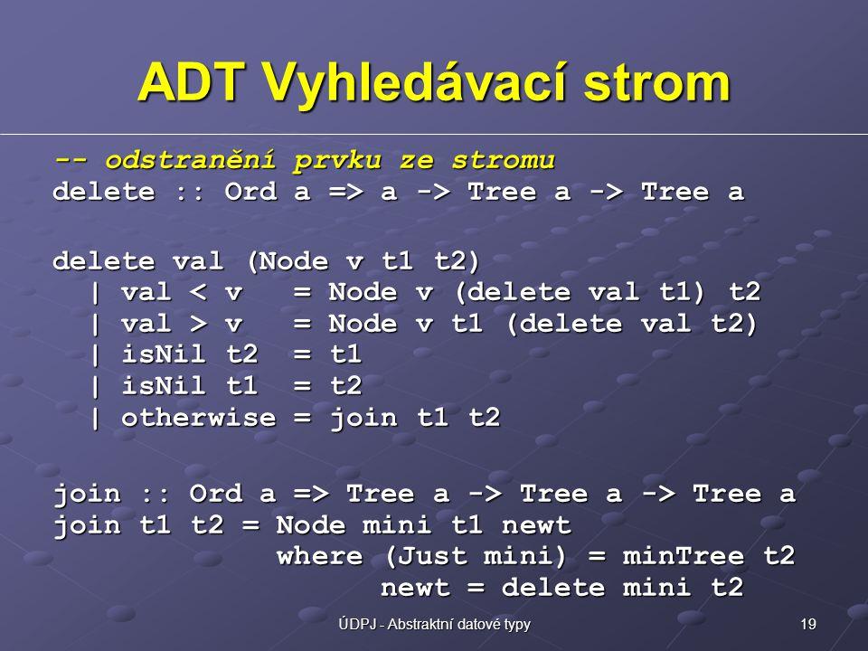 19ÚDPJ - Abstraktní datové typy ADT Vyhledávací strom -- odstranění prvku ze stromu delete :: Ord a => a -> Tree a -> Tree a delete val (Node v t1 t2) | val v = Node v t1 (delete val t2) | isNil t2 = t1 | isNil t1 = t2 | otherwise = join t1 t2 join :: Ord a => Tree a -> Tree a -> Tree a join t1 t2 = Node mini t1 newt where (Just mini) = minTree t2 newt = delete mini t2