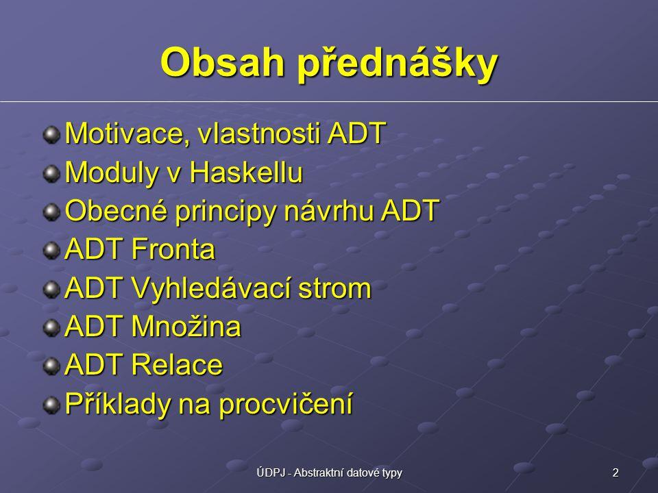 2ÚDPJ - Abstraktní datové typy Obsah přednášky Motivace, vlastnosti ADT Moduly v Haskellu Obecné principy návrhu ADT ADT Fronta ADT Vyhledávací strom