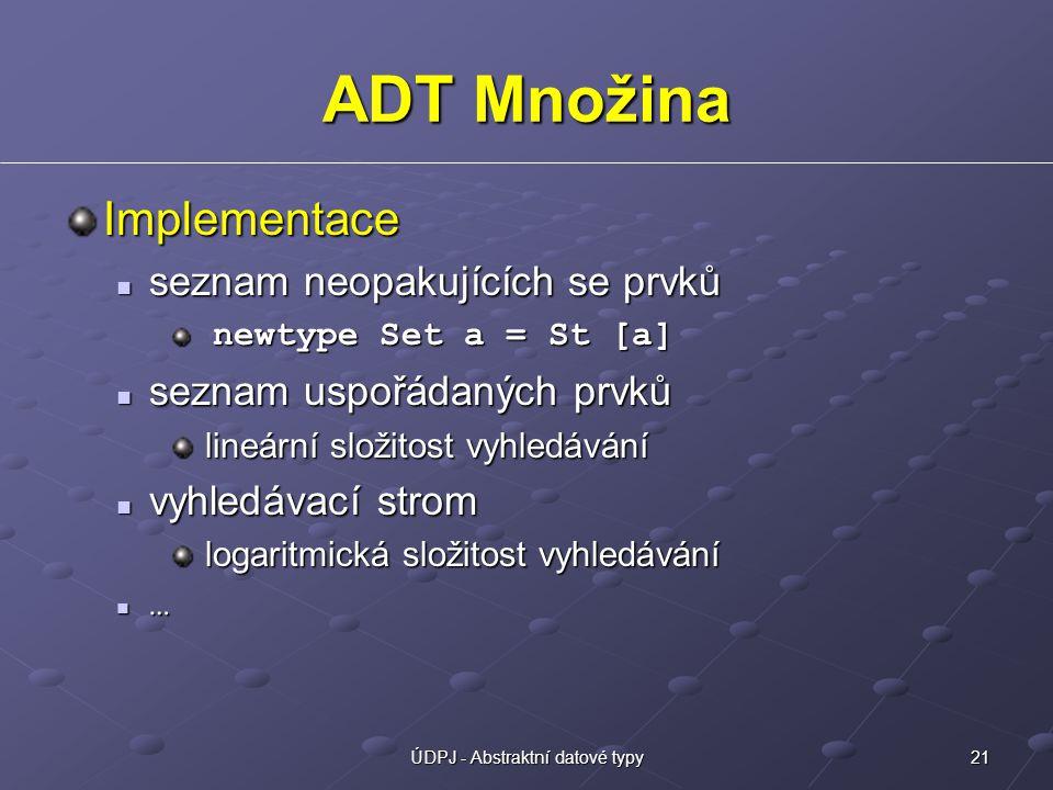 21ÚDPJ - Abstraktní datové typy ADT Množina Implementace seznam neopakujících se prvků seznam neopakujících se prvků newtype Set a = St [a] newtype Se