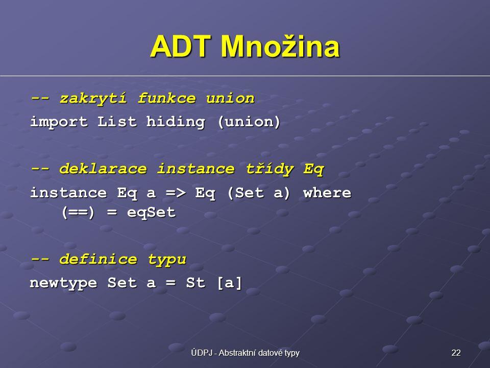 22ÚDPJ - Abstraktní datové typy ADT Množina -- zakrytí funkce union import List hiding (union) -- deklarace instance třídy Eq instance Eq a => Eq (Set a) where (==) = eqSet -- definice typu newtype Set a = St [a]