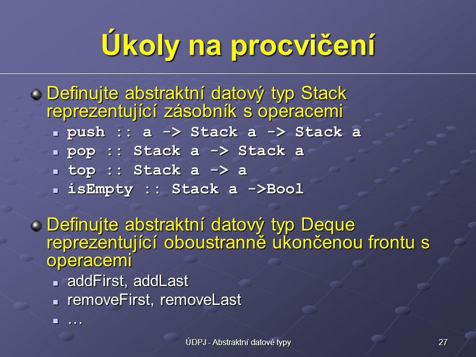27ÚDPJ - Abstraktní datové typy Úkoly na procvičení Definujte abstraktní datový typ Stack reprezentující zásobník s operacemi push :: a -> Stack a -> Stack a push :: a -> Stack a -> Stack a pop :: Stack a -> Stack a pop :: Stack a -> Stack a top :: Stack a -> a top :: Stack a -> a isEmpty :: Stack a ->Bool isEmpty :: Stack a ->Bool Definujte abstraktní datový typ Deque reprezentující oboustranně ukončenou frontu s operacemi addFirst, addLast addFirst, addLast removeFirst, removeLast removeFirst, removeLast …