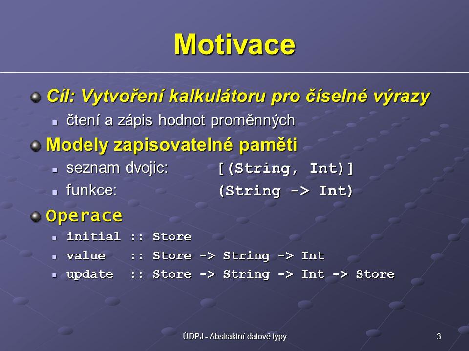 3ÚDPJ - Abstraktní datové typy Motivace Cíl: Vytvoření kalkulátoru pro číselné výrazy čtení a zápis hodnot proměnných čtení a zápis hodnot proměnných Modely zapisovatelné paměti seznam dvojic: [(String, Int)] seznam dvojic: [(String, Int)] funkce: (String -> Int) funkce: (String -> Int)Operace initial :: Store initial :: Store value :: Store -> String -> Int value :: Store -> String -> Int update :: Store -> String -> Int -> Store update :: Store -> String -> Int -> Store