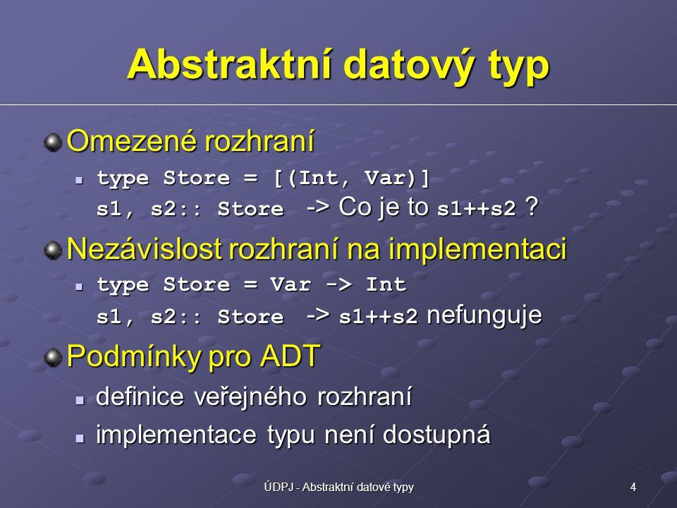 4ÚDPJ - Abstraktní datové typy Abstraktní datový typ Omezené rozhraní type Store = [(Int, Var)] s1, s2:: Store -> Co je to s1++s2 ? type Store = [(Int