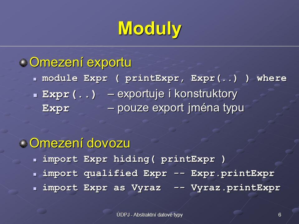 6ÚDPJ - Abstraktní datové typy Moduly Omezení exportu module Expr ( printExpr, Expr(..) ) where module Expr ( printExpr, Expr(..) ) where Expr(..) – exportuje i konstruktory Expr – pouze export jména typu Expr(..) – exportuje i konstruktory Expr – pouze export jména typu Omezení dovozu import Expr hiding( printExpr ) import Expr hiding( printExpr ) import qualified Expr -- Expr.printExpr import qualified Expr -- Expr.printExpr import Expr as Vyraz -- Vyraz.printExpr import Expr as Vyraz -- Vyraz.printExpr