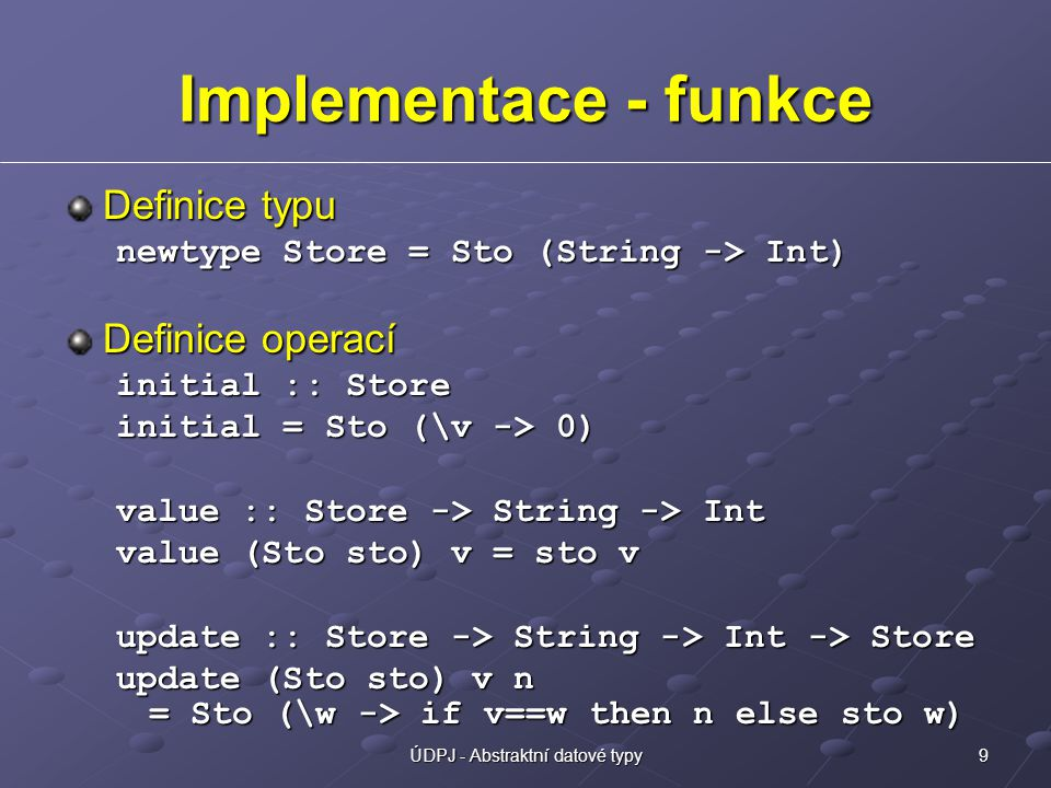 9ÚDPJ - Abstraktní datové typy Implementace - funkce Definice typu newtype Store = Sto (String -> Int) Definice operací initial :: Store initial = Sto (\v -> 0) value :: Store -> String -> Int value (Sto sto) v = sto v update :: Store -> String -> Int -> Store update (Sto sto) v n = Sto (\w -> if v==w then n else sto w)