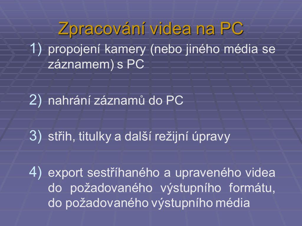 Zpracování videa na PC 1) propojení kamery (nebo jiného média se záznamem) s PC 2) nahrání záznamů do PC 3) střih, titulky a další režijní úpravy 4) e
