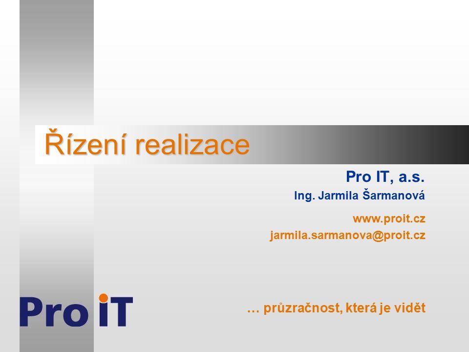 Řízení realizace Pro IT, a.s. Ing. Jarmila Šarmanová www.proit.cz jarmila.sarmanova@proit.cz … průzračnost, která je vidět