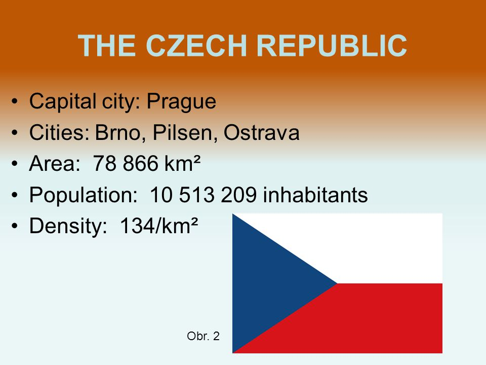 THE CZECH REPUBLIC Capital city: Prague Cities: Brno, Pilsen, Ostrava Area: 78 866 km² Population: 10 513 209 inhabitants Density: 134/km² Obr. 2