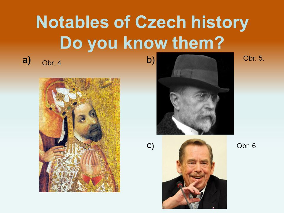 Notables of Czech history Do you know them a)b) C) Obr. 4 Obr. 5. Obr. 6.
