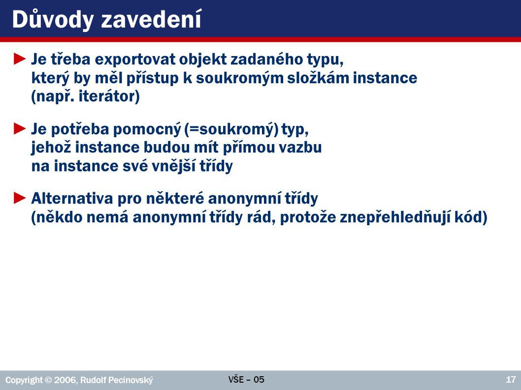 VŠE – 05 Copyright © 2006, Rudolf Pecinovský 17 Důvody zavedení ►Je třeba exportovat objekt zadaného typu, který by měl přístup k soukromým složkám instance (např.