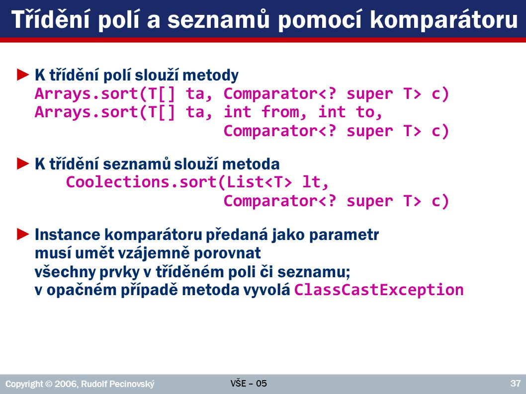 VŠE – 05 Copyright © 2006, Rudolf Pecinovský 37 Třídění polí a seznamů pomocí komparátoru ►K třídění polí slouží metody Arrays.sort(T[] ta, Comparator c) Arrays.sort(T[] ta, int from, int to, Comparator c) ►K třídění seznamů slouží metoda Coolections.sort(List lt, Comparator c) ►Instance komparátoru předaná jako parametr musí umět vzájemně porovnat všechny prvky v tříděném poli či seznamu; v opačném případě metoda vyvolá ClassCastException