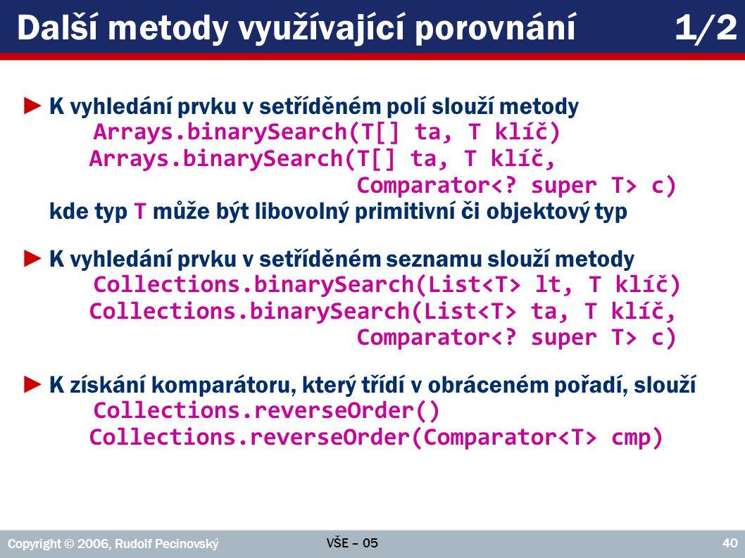 VŠE – 05 Copyright © 2006, Rudolf Pecinovský 40 Další metody využívající porovnání1/2 ►K vyhledání prvku v setříděném polí slouží metody Arrays.binarySearch(T[] ta, T klíč) Arrays.binarySearch(T[] ta, T klíč, Comparator c) kde typ T může být libovolný primitivní či objektový typ ►K vyhledání prvku v setříděném seznamu slouží metody Collections.binarySearch(List lt, T klíč) Collections.binarySearch(List ta, T klíč, Comparator c) ►K získání komparátoru, který třídí v obráceném pořadí, slouží Collections.reverseOrder() Collections.reverseOrder(Comparator cmp)