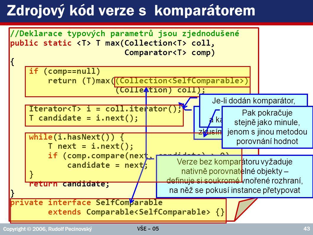 VŠE – 05 Copyright © 2006, Rudolf Pecinovský 43 Zdrojový kód verze s komparátorem //Deklarace typových parametrů jsou zjednodušené public static T max(Collection coll, Comparator comp) { if (comp==null) return (T)max((Collection ) (Collection) coll); Iterator i = coll.iterator(); T candidate = i.next(); while(i.hasNext()) { T next = i.next(); if (comp.compare(next, candidate) > 0) candidate = next; } return candidate; } private interface SelfComparable extends Comparable {} Je-li zadán prázdný odkaz na komparátor, zkusíme verzi bez komparátoru Verze bez komparátoru vyžaduje nativně porovnatelné objekty – definuje si soukromé vnořené rozhraní, na něž se pokusí instance přetypovat Je-li dodán komparátor, připraví si iterátor a kandidáta na maximum Pak pokračuje stejně jako minule, jenom s jinou metodou porovnání hodnot