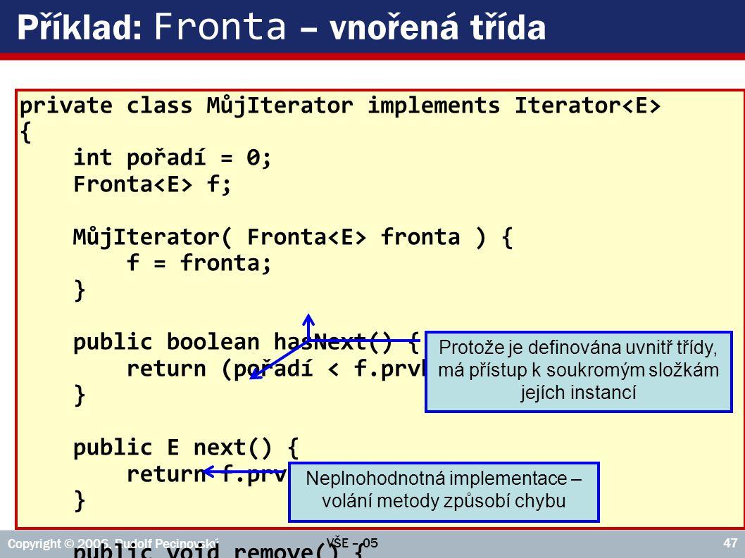VŠE – 05 Copyright © 2006, Rudolf Pecinovský 47 Příklad: Fronta – vnořená třída private class MůjIterator implements Iterator { int pořadí = 0; Fronta f; MůjIterator( Fronta fronta ) { f = fronta; } public boolean hasNext() { return (pořadí < f.prvky.size()); } public E next() { return f.prvky.get( pořadí++ ); } public void remove() { CHYBA(); } Neplnohodnotná implementace – volání metody způsobí chybu Protože je definována uvnitř třídy, má přístup k soukromým složkám jejích instancí