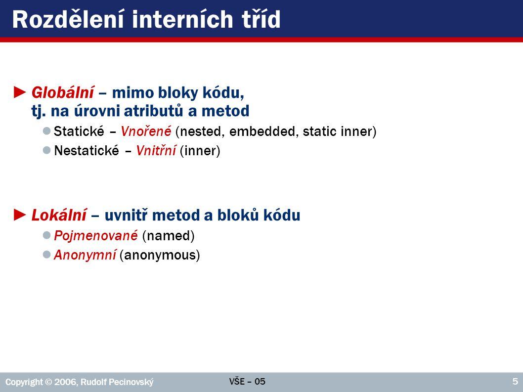 VŠE – 05 Copyright © 2006, Rudolf Pecinovský 46 Příklad: Fronta – atributy a metody public class Fronta implements Iterable { private final List prvky = new LinkedList (); public void zařaď( E e ) { prvky.add( e ); } public E další() { if( prvky.size() == 0 ) return null; E ret = prvky.get(0); prvky.remove(0); return ret; } public Iterator iterator() { return new MůjIterator( this ); }