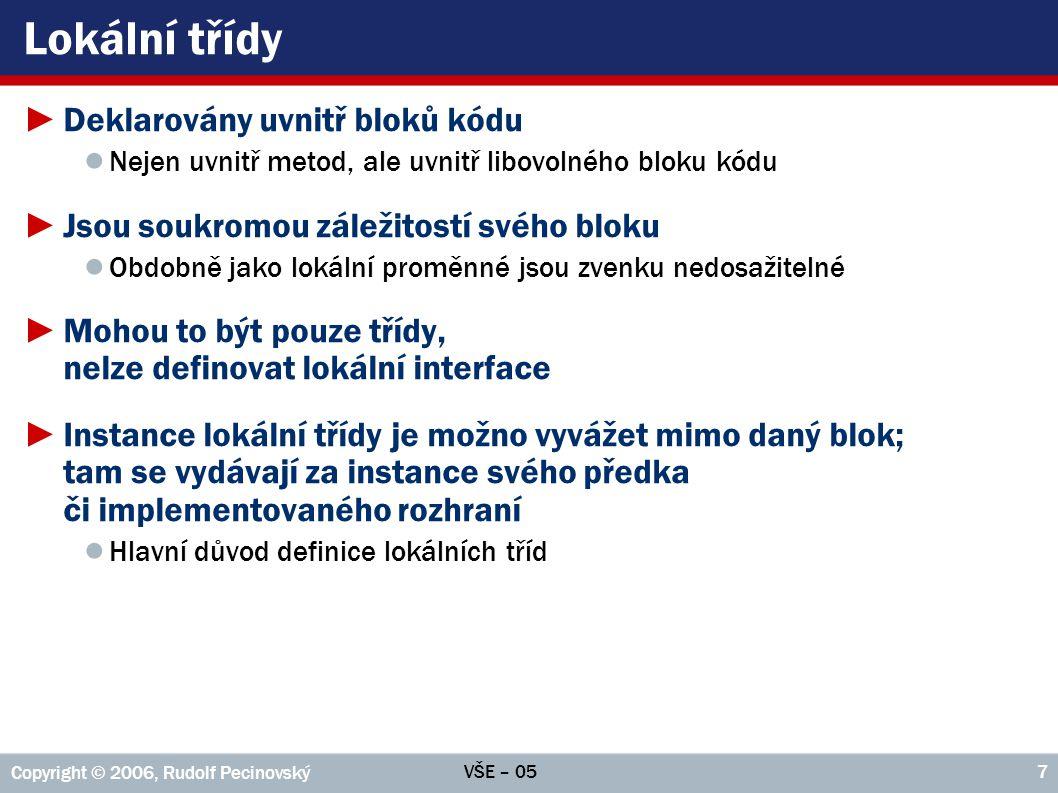 VŠE – 05 Copyright © 2006, Rudolf Pecinovský 48 Příklad: Fronta – Test public static void test() { Random rnd = new Random(); Fronta fronta = new Fronta (); System.out.println( ===== Začátek testu ===== ); System.out.println( Přidáváme: ); for( int i=0; i < 5; i++ ) { Integer číslo = new Integer(rnd.nextInt(100)); fronta.zařaď( číslo ); System.out.print( Přidáno: + číslo); System.out.print ( Stav: ); //Použití cyklu for(:) na instance třídy Fronta for( Integer fi : fronta ) System.out.print( + fi ); System.out.println( ); } System.out.println( \nOdstraňujeme: ); for(;;) { Integer další = fronta.další(); if( další == null ) break; //----------> System.out.print( Obslouženo: + další); System.out.print ( Stav: ); //Použití cyklu for(:) na instance třídy Fronta for( Integer fi : fronta ) System.out.print( + fi ); System.out.println( ); } System.out.println( ===== Fronta obsloužena ===== ); }
