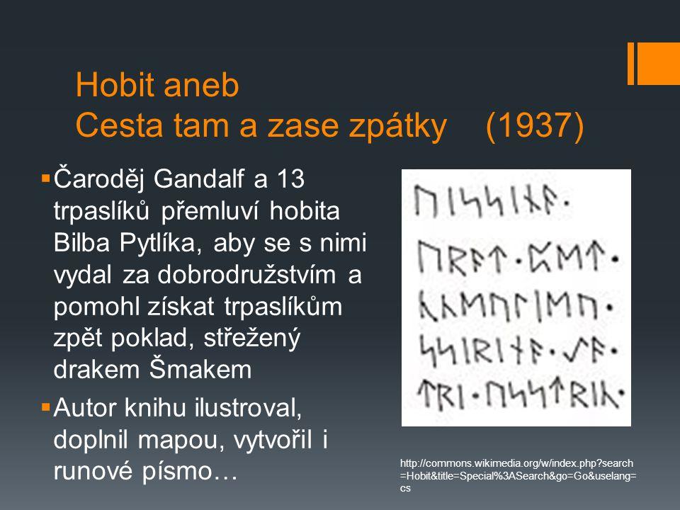 Hobit aneb Cesta tam a zase zpátky (1937)  Čaroděj Gandalf a 13 trpaslíků přemluví hobita Bilba Pytlíka, aby se s nimi vydal za dobrodružstvím a pomohl získat trpaslíkům zpět poklad, střežený drakem Šmakem  Autor knihu ilustroval, doplnil mapou, vytvořil i runové písmo… http://commons.wikimedia.org/w/index.php search =Hobit&title=Special%3ASearch&go=Go&uselang= cs